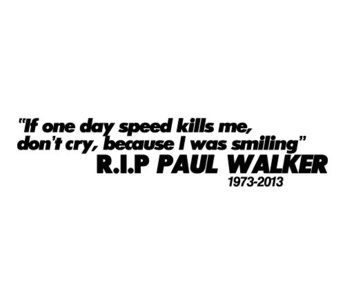 If one day speed kills me, don't cry because I was Smiling -- Paul Walker